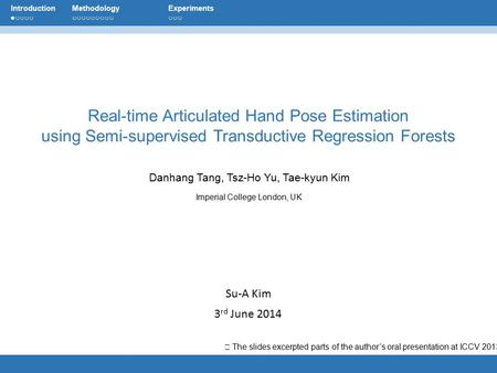 Su-A Kim 3 rd June 2014 Danhang Tang, Tsz-Ho Yu, Tae-kyun Kim Imperial College London, UK Real-time Articulated Hand Pose Estimation using Semi-supervised.