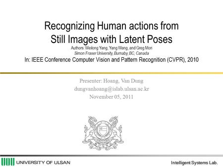 Intelligent Systems Lab. Recognizing Human actions from Still Images with Latent Poses Authors: Weilong Yang, Yang Wang, and Greg Mori Simon Fraser University,