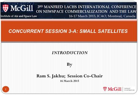 INTRODUCTION By Ram S. Jakhu; Session Co-Chair 16 March 2015 1 CONCURRENT SESSION 3-A: SMALL SATELLITES.