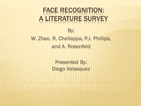 By: W. Zhao, R. Chellappa, P.J. Phillips, and A. Rosenfeld Presented By: Diego Velasquez.