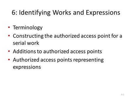 6: Identifying Works and Expressions Terminology Constructing the authorized access point for a serial work Additions to authorized access points Authorized.