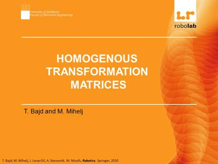 T. Bajd, M. Mihelj, J. Lenarčič, A. Stanovnik, M. Munih, Robotics, Springer, 2010 HOMOGENOUS TRANSFORMATION MATRICES T. Bajd and M. Mihelj.