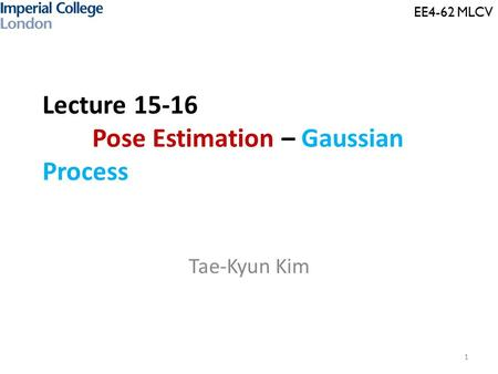 Lecture 15-16 Pose Estimation – Gaussian Process Tae-Kyun Kim 1 EE4-62 MLCV.