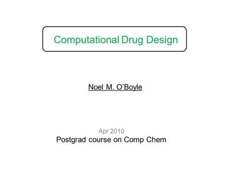 Computational Drug Design Apr 2010 Postgrad course on Comp Chem Noel M. O'Boyle.