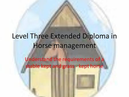 Level Three Extended Diploma in Horse management Understand the requirements of a stable kept and grass - kept horse.