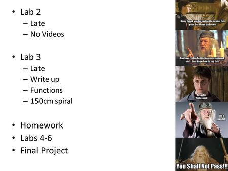 Lab 2 – Late – No Videos Lab 3 – Late – Write up – Functions – 150cm spiral Homework Labs 4-6 Final Project.