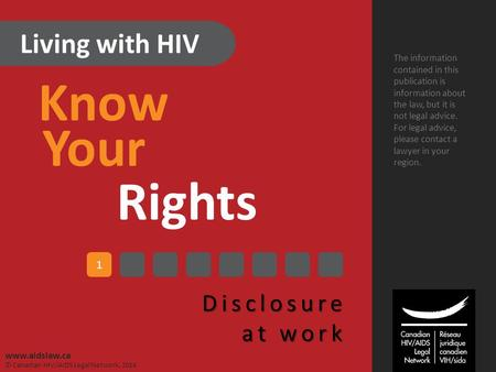 Living with HIV Know Your Rights Disclosure at work The information contained in this publication is information about the law, but it is not legal advice.