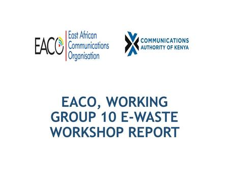 EACO, WORKING GROUP 10 E-WASTE WORKSHOP REPORT. WORKSHOP ON SUSTAINABLE E-WASTE MANAGEMENT IN THE EAST AFRICAN REGION HELD FROM 18 TH TO 20 TH MARCH 2015,