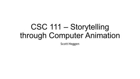CSC 111 – Storytelling through Computer Animation Scott Heggen.