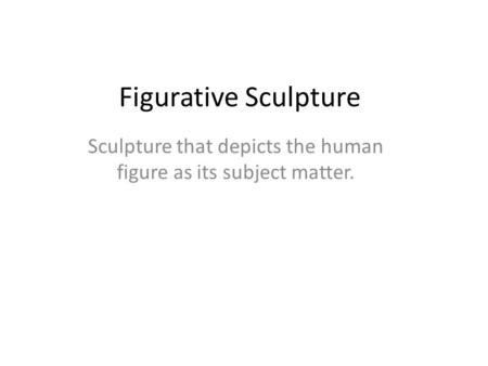 Figurative Sculpture Sculpture that depicts the human figure as its subject matter.