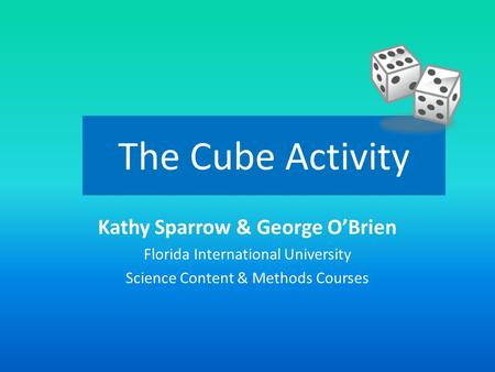 The Cube Activity Kathy Sparrow & George O'Brien Florida International University Science Content & Methods Courses.