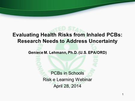 PCBs in Schools Risk e Learning Webinar April 28, 2014 1 Evaluating Health Risks from Inhaled PCBs: Research Needs to Address Uncertainty Geniece M. Lehmann,