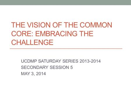 THE VISION OF THE COMMON CORE: EMBRACING THE CHALLENGE UCDMP SATURDAY SERIES 2013-2014 SECONDARY SESSION 5 MAY 3, 2014.