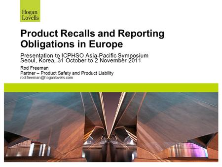 Product Recalls and Reporting Obligations in Europe Presentation to ICPHSO Asia-Pacific Symposium Seoul, Korea, 31 October to 2 November 2011 Rod Freeman.