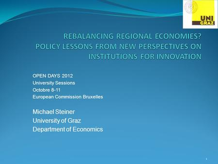 OPEN DAYS 2012 University Sessions Octobre 8-11 European Commission Bruxelles Michael Steiner University of Graz Department of Economics 1.