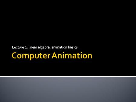 Lecture 2: linear algebra, animation basics
