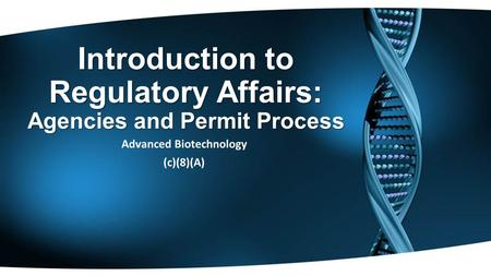 Introduction to Regulatory Affairs: Agencies and Permit Process Advanced Biotechnology (c)(8)(A)