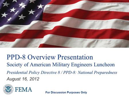 PPD-8 Overview Presentation Society of American Military Engineers Luncheon August 16, 2012 For Discussion Purposes Only Presidential Policy Directive.