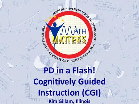 \ PD in a Flash! Cognitively Guided Instruction (CGI) Kim Gillam, Illinois.