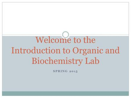 SPRING 2015 Welcome to the Introduction to Organic and Biochemistry Lab.