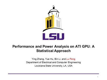 Performance and Power Analysis on ATI GPU: A Statistical Approach Ying Zhang, Yue Hu, Bin Li, and Lu Peng Department of Electrical and Computer Engineering.