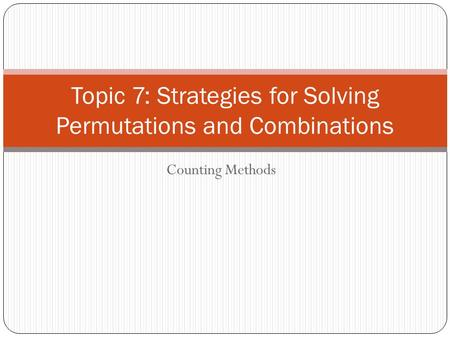 Counting Methods Topic 7: Strategies for Solving Permutations and Combinations.