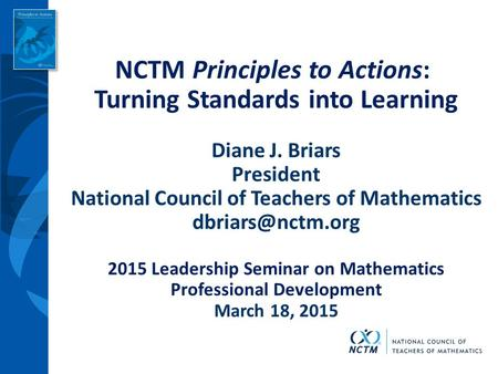 NCTM Principles to Actions: Turning Standards into Learning Diane J. Briars President National Council of Teachers of Mathematics 2015.