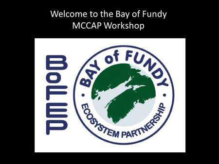 Welcome to the Bay of Fundy MCCAP Workshop. 1.What question about your MCCAP do you most want to gain clarity about today? 2. What municipal decisions.