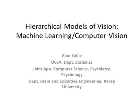Hierarchical Models of Vision: Machine Learning/Computer Vision Alan Yuille UCLA: Dept. Statistics Joint App. Computer Science, Psychiatry, Psychology.