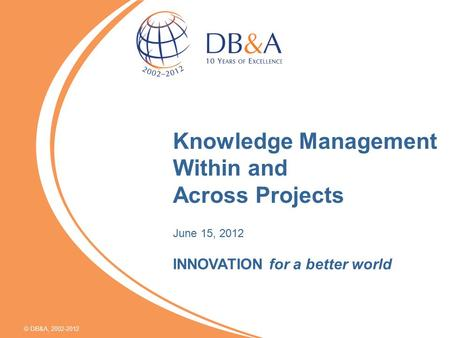  DB&A, 2002-2012 Knowledge Management Within and Across Projects June 15, 2012 INNOVATION for a better world.