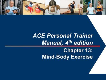1 ACE Personal Trainer Manual, 4 th edition Chapter 13: Mind-Body Exercise.
