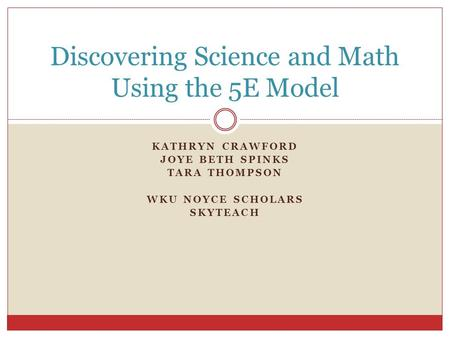 KATHRYN CRAWFORD JOYE BETH SPINKS TARA THOMPSON WKU NOYCE SCHOLARS SKYTEACH Discovering Science and Math Using the 5E Model.