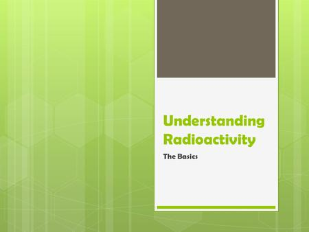 Understanding Radioactivity The Basics. This Course  This course is intended to provide a very basic understanding of radiation, radioactivity, and interacting.