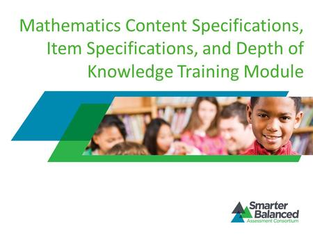 Mathematics Content Specifications, Item Specifications, and Depth of Knowledge Training Module Welcome to the Smarter Balanced Assessment Consortium's.