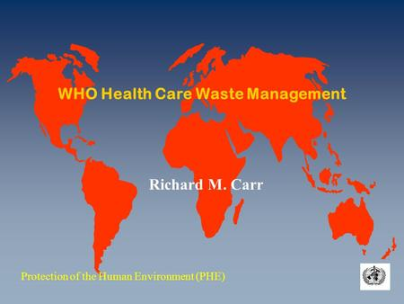 WHO Health Care Waste Management Protection of the Human Environment (PHE) Richard M. Carr.