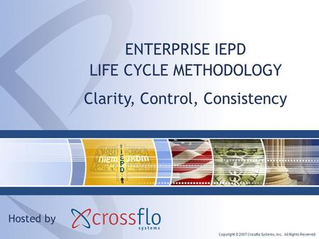 Copyright © 2007 Crossflo Systems, Inc. All Rights Reserved ENTERPRISE IEPD LIFE CYCLE METHODOLOGY Hosted by Clarity, Control, Consistency.