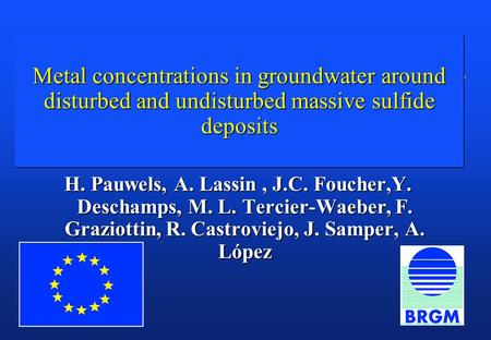 Metal concentrations in groundwater around disturbed and undisturbed massive sulfide deposits H. Pauwels, A. Lassin, J.C. Foucher,Y. Deschamps, M. L. Tercier-Waeber,