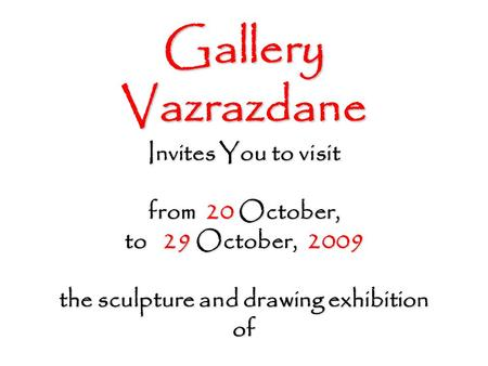 Gallery Vazrazdane Invites You to visit from 20 October, to 29 October, 2009 the sculpture and drawing exhibition of.