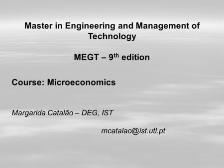 Master in Engineering and Management of Technology MEGT – 9 th edition Course: Microeconomics Margarida Catalão – DEG, IST