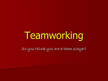 Teamworking So you think you are a team player?. Rationale Human achievement is limited Human achievement is limited  people need to work together Teams.