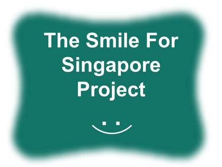 The Smile For Singapore Project.. Why Smile? Why Singapore Why Unique Why do it?