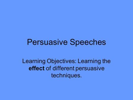 Persuasive Speeches Learning Objectives: Learning the effect of different persuasive techniques.