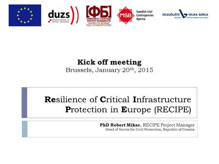 Re silience of C ritical I nfrastructure P rotection in E urope (RECIPE) PhD Robert Mikac, RECIPE Project Manager Head of Sector for Civil Protection,