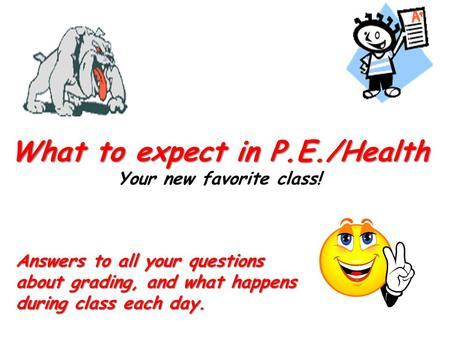 What to expect in P.E./Health What to expect in P.E./Health Your new favorite class! Answers to all your questions about grading, and what happens during.