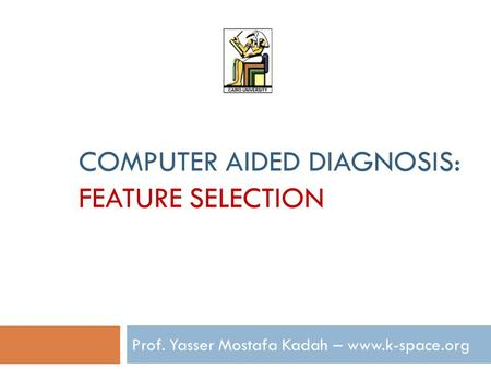 COMPUTER AIDED DIAGNOSIS: FEATURE SELECTION Prof. Yasser Mostafa Kadah – www.k-space.org.