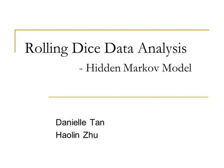 Rolling Dice Data Analysis - Hidden Markov Model Danielle Tan Haolin Zhu.