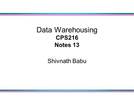 Data Warehousing CPS216 Notes 13 Shivnath Babu. 2 Warehousing l Growing industry: $8 billion way back in 1998 l Range from desktop to huge: u Walmart: