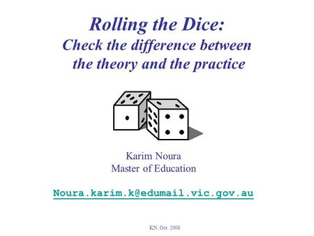 Rolling the Dice: Check the difference between the theory and the practice Karim Noura Master of Education KN, Oct 2008.