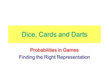 Dice, Cards and Darts Probabilities in Games Finding the Right Representation.