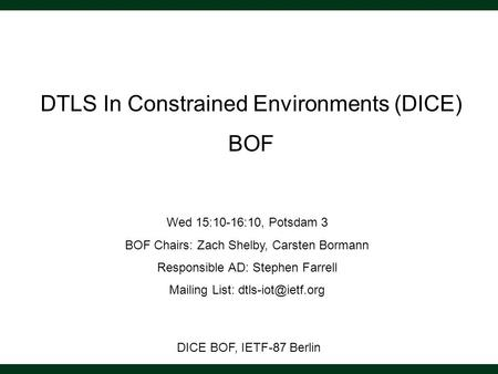 DICE BOF, IETF-87 Berlin DTLS In Constrained Environments (DICE) BOF Wed 15:10-16:10, Potsdam 3 BOF Chairs: Zach Shelby, Carsten Bormann Responsible AD: